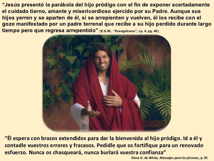 """"""" Jesús presentó la parábola del hijo pródigo con el fin de exponer acertadamente el cuidado tierno, amante y misericordio..."""