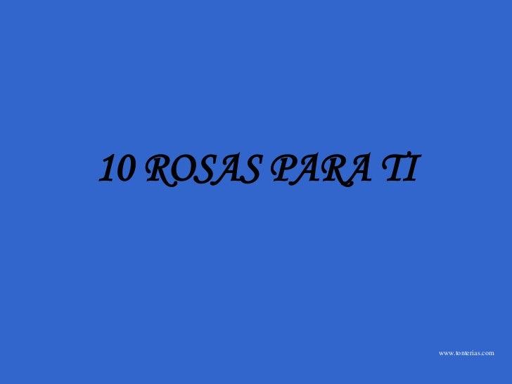 10 ROSAS PARA TI                   www.tonterias.com