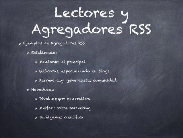 Lectores y Agregadores RSS Ejemplos de Agregadores RSS: Establecidos: Menéame: el principal Bitácoras: especializado en bl...