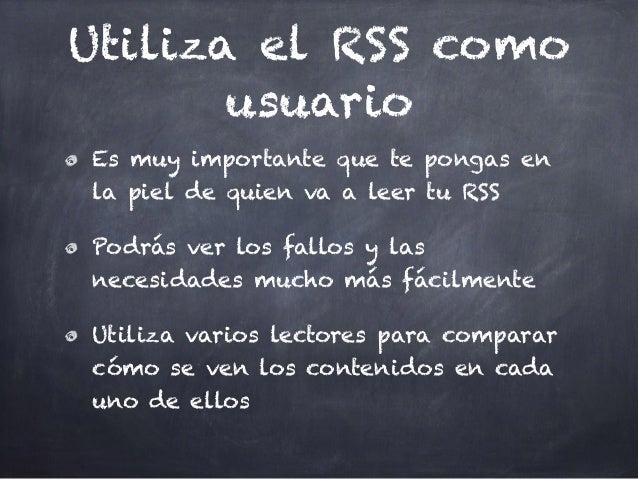 Utiliza el RSS como usuario Es muy importante que te pongas en la piel de quien va a leer tu RSS Podrás ver los fallos y l...