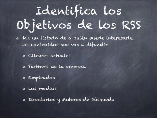 Identifica los Objetivos de los RSS Haz un listado de a quién puede interesarle los contenidos que vas a difundir Clientes...