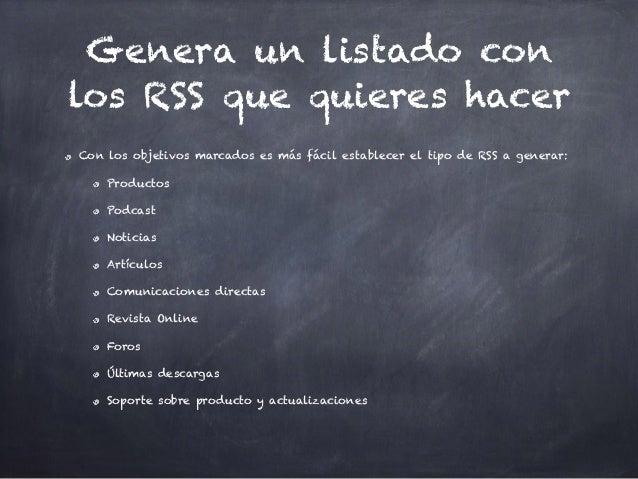 Genera un listado con los RSS que quieres hacer Con los objetivos marcados es más fácil establecer el tipo de RSS a genera...