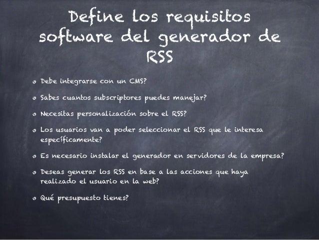 Define los requisitos software del generador de RSS Debe integrarse con un CMS? Sabes cuantos subscriptores puedes manejar...