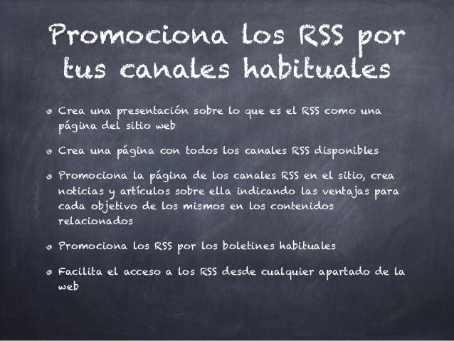 Promociona los RSS por tus canales habituales Crea una presentación sobre lo que es el RSS como una página del sitio web C...