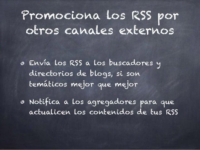 Promociona los RSS por otros canales externos Envía los RSS a los buscadores y directorios de blogs, si son temáticos mejo...