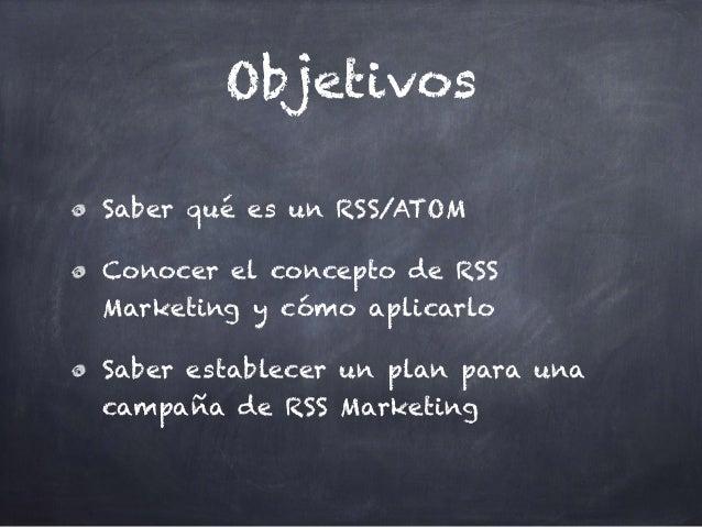 Objetivos Saber qué es un RSS/ATOM Conocer el concepto de RSS Marketing y cómo aplicarlo Saber establecer un plan para una...