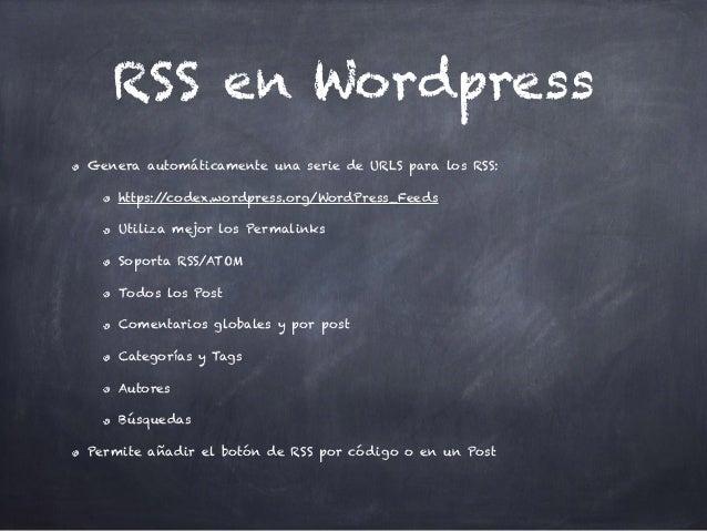 RSS en Wordpress Genera automáticamente una serie de URLS para los RSS: https://codex.wordpress.org/WordPress_Feeds Utiliz...