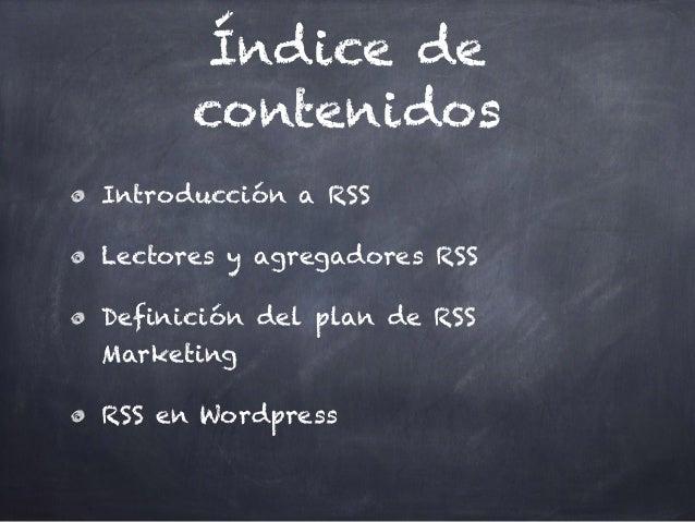 Índice de contenidos Introducción a RSS Lectores y agregadores RSS Definición del plan de RSS Marketing RSS en Wordpress