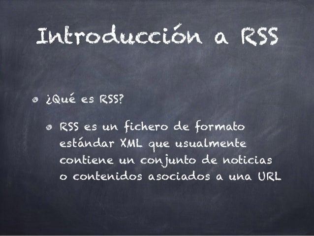 Introducción a RSS ¿Qué es RSS? RSS es un fichero de formato estándar XML que usualmente contiene un conjunto de noticias ...