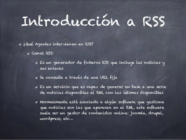 Introducción a RSS ¿Qué Agentes intervienen en RSS? Canal RSS: Es un generador de ficheros RSS que incluye las noticias y ...