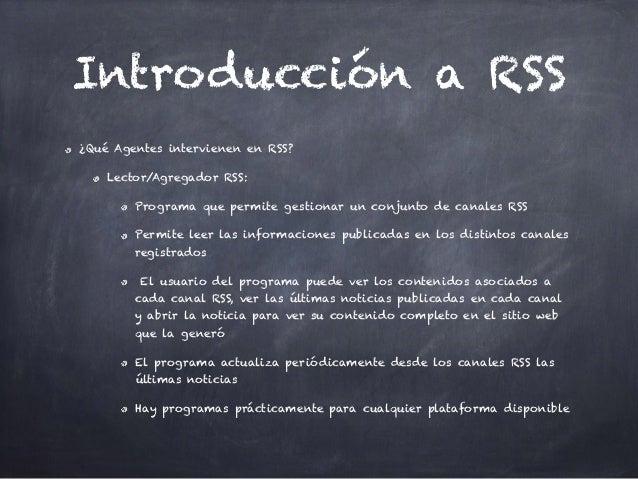 Introducción a RSS ¿Qué Agentes intervienen en RSS? Lector/Agregador RSS: Programa que permite gestionar un conjunto de ca...
