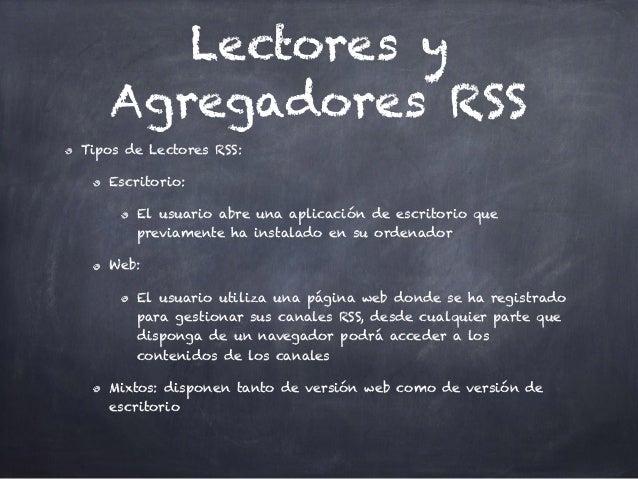 Lectores y Agregadores RSS Tipos de Lectores RSS: Escritorio: El usuario abre una aplicación de escritorio que previamente...