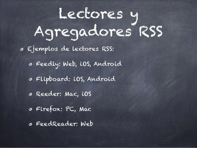 Lectores y Agregadores RSS Ejemplos de lectores RSS: Feedly: Web, iOS, Android Flipboard: iOS, Android Reeder: Mac, iOS Fi...
