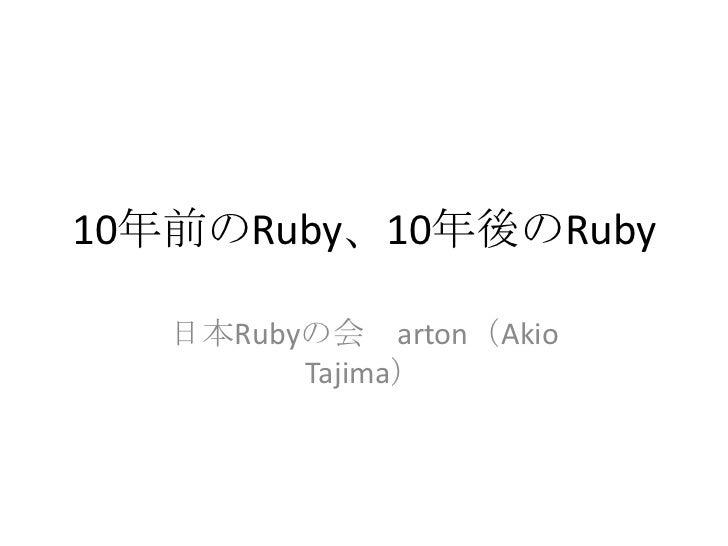 10年前のRuby、10年後のRuby<br />日本Rubyの会 arton(AkioTajima)<br />