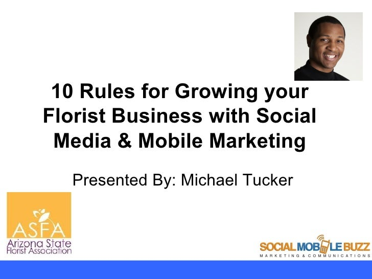 10 Rules for Growing yourFlorist Business with Social Media & Mobile Marketing   Presented By: Michael Tucker