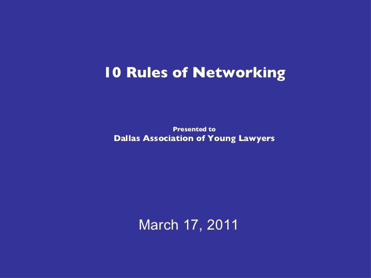 10 Rules of Networking Presented to Dallas Association of Young Lawyers March 17, 2011