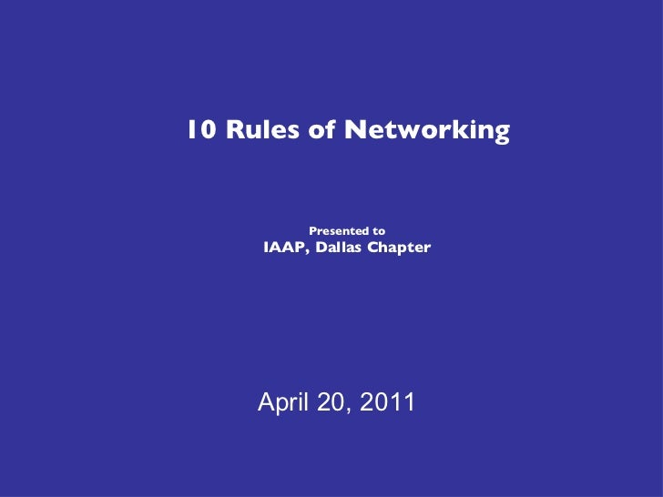 10 Rules of Networking Presented to IAAP, Dallas Chapter April 20, 2011