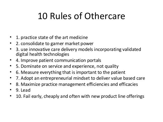 10 Rules of Othercare • 1. practice state of the art medicine • 2. consolidate to garner market power • 3. use innovative ...