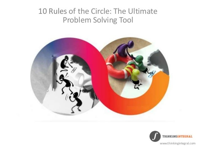 10 Rules of the Circle: The Ultimate Problem Solving Tool www.thinkingintegral.com