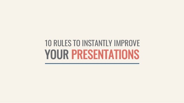 10 RULES TO INSTANTLY IMPROVE YOUR PRESENTATIONS