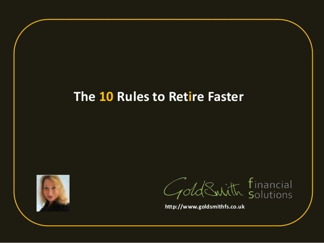 The 10 Rules to Retire Faster http://www.goldsmithfs.co.uk