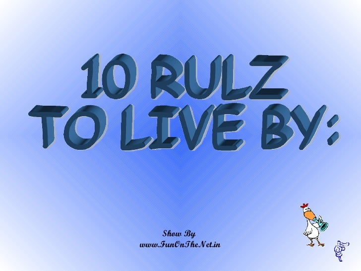 10 RULZ  TO LIVE BY:  Show By  www.FunOnTheNet.in