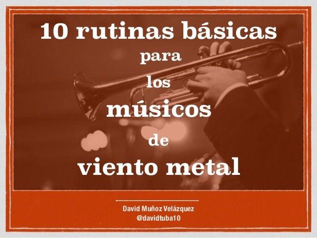 10 rutinas básicas para los músicos de viento metal David Muñoz Velázquez @davidtuba10
