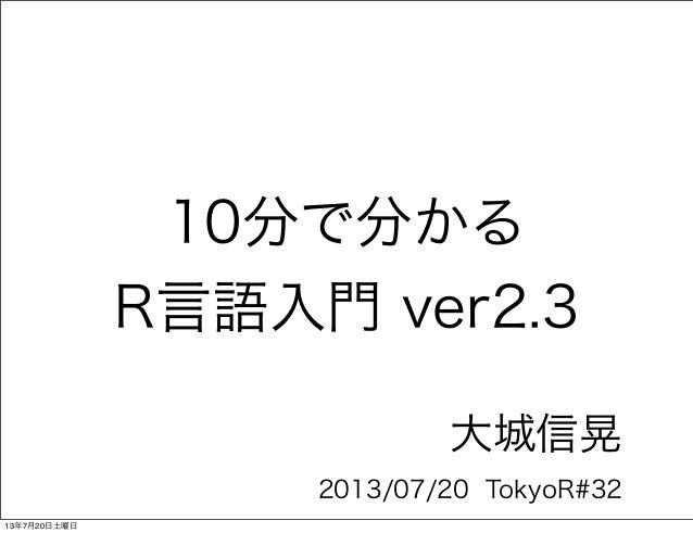 10分で分かる R言語入門 ver2.3 大城信晃 2013/07/20 TokyoR#32 13年7月20日土曜日