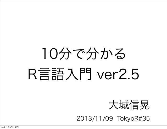 10分で分かる R言語入門 ver2.5 大城信晃 2013/11/09 TokyoR#35 13年11月9日土曜日