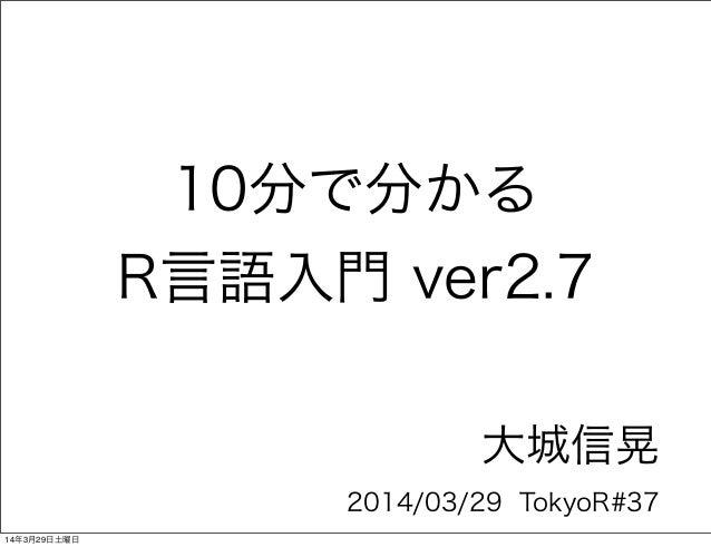 10分で分かる R言語入門 ver2.7 大城信晃 2014/03/29 TokyoR#37 14年3月29日土曜日