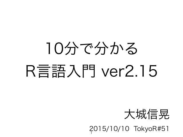 10分で分かる R言語入門 ver2.15 大城信晃 2015/10/10 TokyoR#511