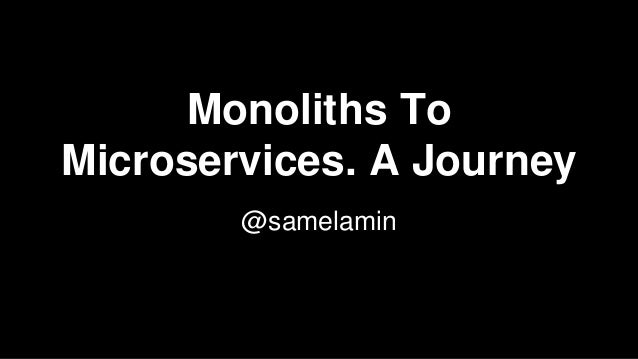 Monoliths To Microservices. A Journey @samelamin