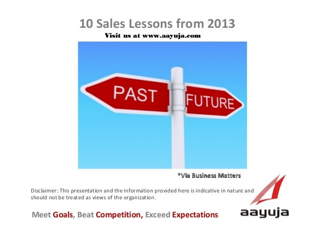 10 Sales Lessons from 2013 Visit us at www.aayuja.com  *Via Business Matters Disclaimer: This presentation and the informa...
