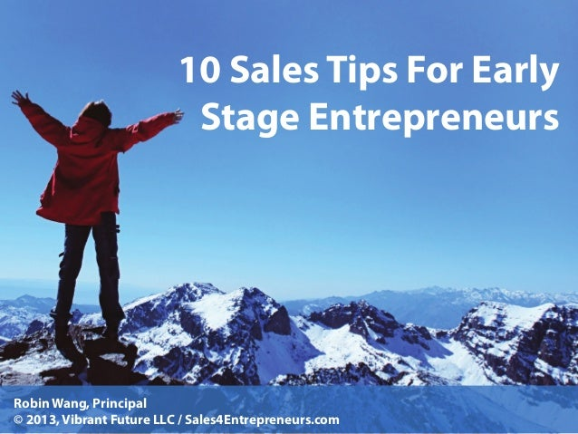 10 Sales Tips For Early Stage Entrepreneurs  Robin Wang, Principal © 2013, Vibrant Future LLC / Sales4Entrepreneurs.com