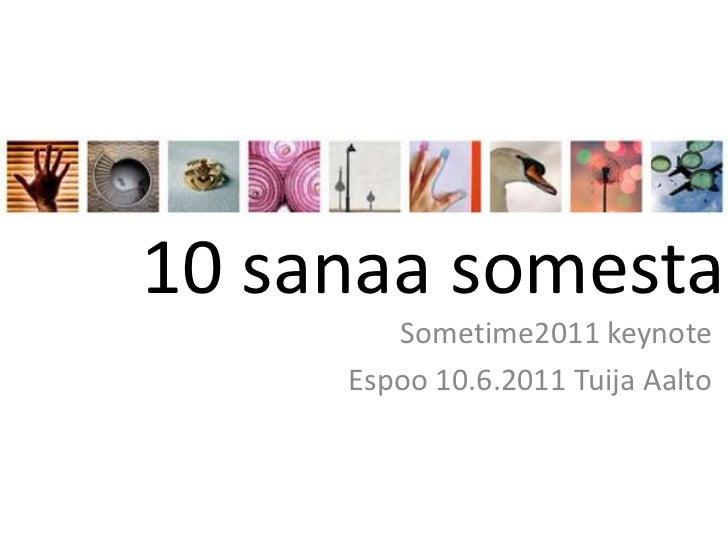 10 sanaa somesta<br />Sometime2011 keynote<br />Espoo 10.6.2011 Tuija Aalto  <br />