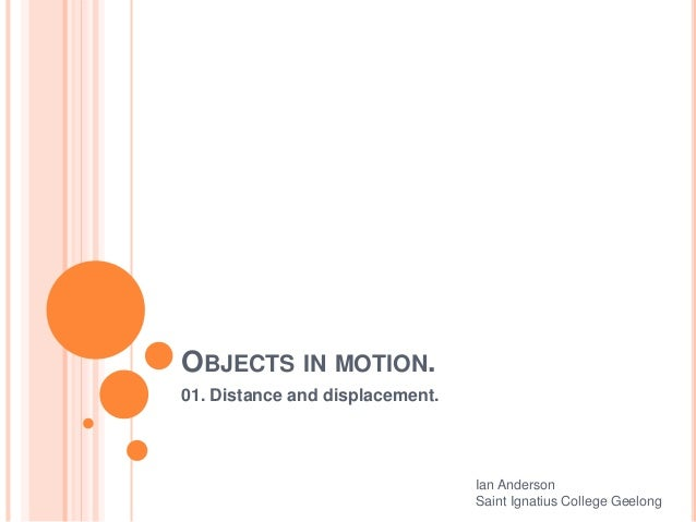 OBJECTS IN MOTION. 01. Distance and displacement. Ian Anderson Saint Ignatius College Geelong