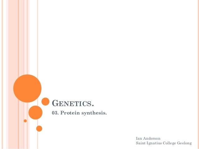 GENETICS. 03. Protein synthesis. Ian Anderson Saint Ignatius College Geelong