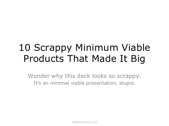 10 Scrappy Minimum Viable Products That Made It Big Wonder why this deck looks so scrappy.  It's an minimal viable present...