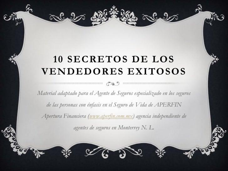 10 SECRETOS DE LOS VENDEDORES EXITOSOSMaterial adaptado para el Agente de Seguros especializado en los seguros    de las p...