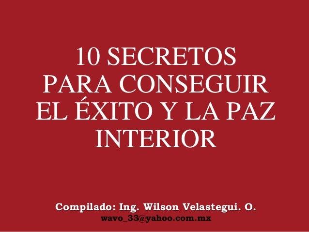 10 SECRETOS PARA CONSEGUIR EL ÉXITO Y LA PAZ INTERIOR Compilado: Ing. Wilson Velastegui. O. wavo_33@yahoo.com.mx