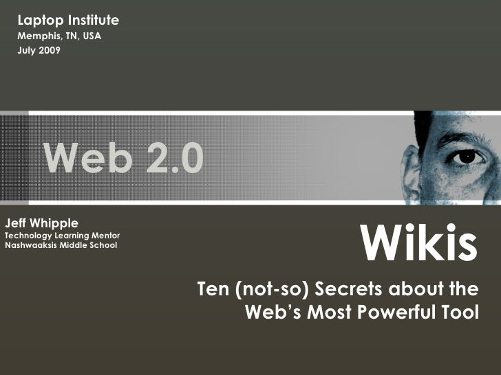 Web 2.0 Wikis Ten (not-so) Secrets about the Web's Most Powerful Tool Jeff Whipple Technology Learning Mentor Nashwaaksis ...