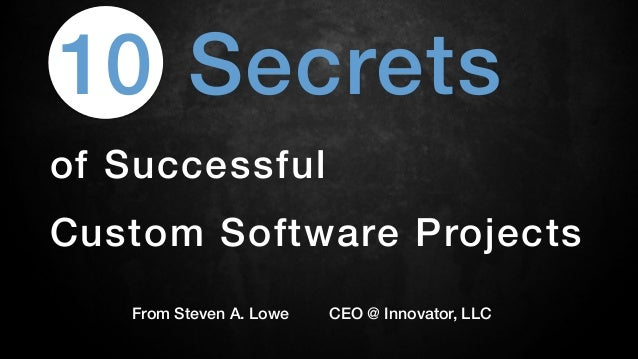 Secrets!of Successful !Custom Software Projects!From Steven A. Lowe CEO @ Innovator, LLC!10!