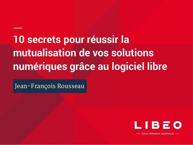 10 secrets pour réussir la  mutualisation de vos solutions  numériques grâce au logiciel libre  Jean-François Rousseau
