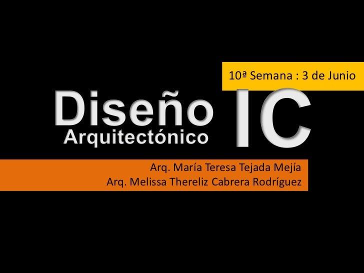 10ª Semana : 3 de Junio<br />I<br />C<br />Diseño<br />Arquitectónico<br />Arq. María Teresa Tejada Mejía<br />Arq. Meliss...