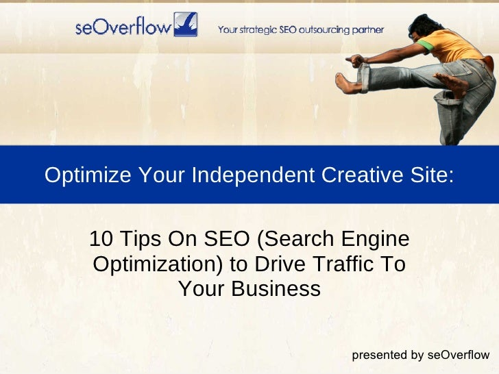 Optimize Your Independent Creative Site: <ul><li>10 Tips On SEO (Search Engine Optimization) to Drive Traffic To Your Busi...