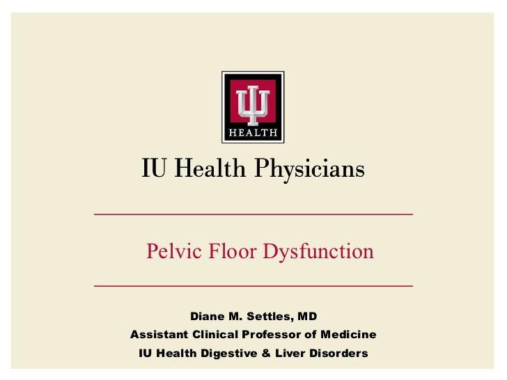 Pelvic Floor Dysfunction         Diane M. Settles, MDAssistant Clinical Professor of Medicine IU Health Digestive & Liver ...