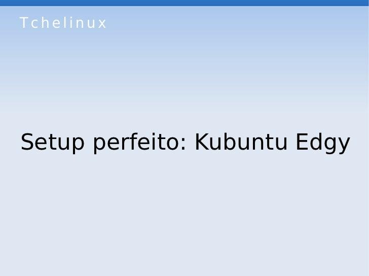 Tchelinux     Setup perfeito: Kubuntu Edgy