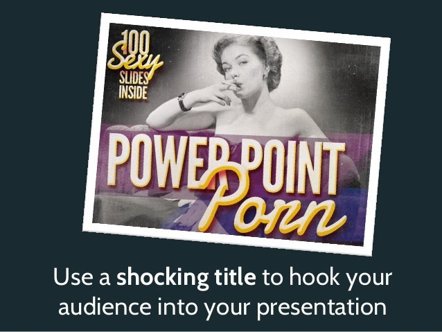 Use a shocking title to hook youraudience into your presentation