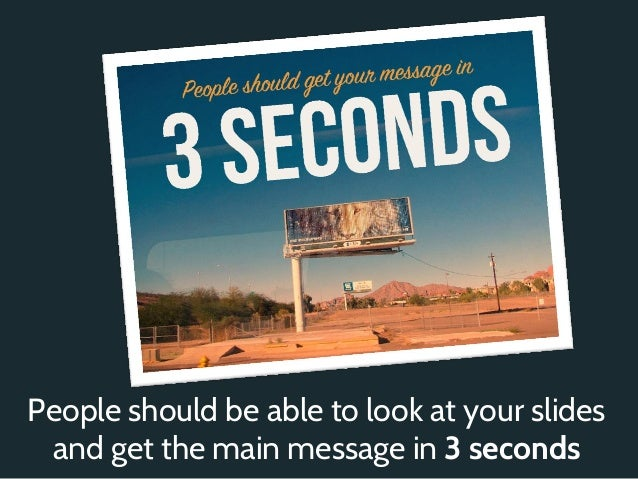 People should be able to look at your slides and get the main message in 3 seconds
