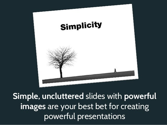 Simple, uncluttered slides with powerful  images are your best bet for creating        powerful presentations